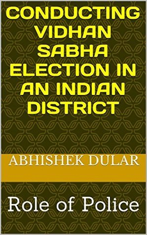 CONDUCTING VIDHAN SABHA ELECTION IN AN INDIAN DISTRICT: Role of Police  by  Abhishek Dular