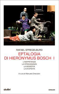 Eptalogia di Hieronymus Bosch. I: Linappetenza - La stravaganza - La modestia - La stupidità  by  Rafael Spregelburd