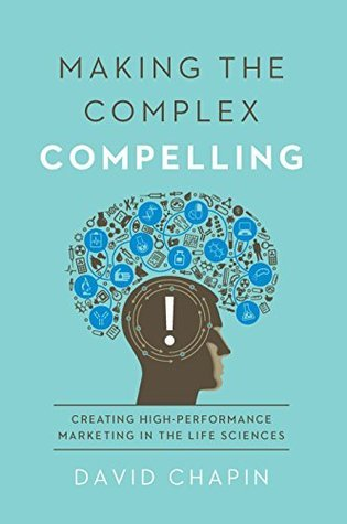 Making the Complex Compelling: Creating High-Performance Marketing in the Life Sciences  by  David Chapin