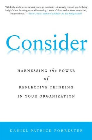 Consider: Harnessing the Power of Reflective Thinking In Your Organization Daniel Patrick Forrester