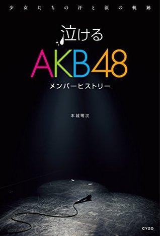 泣けるAKB48メンバーヒストリー 少女たちの汗と涙の軌跡 本城 零次