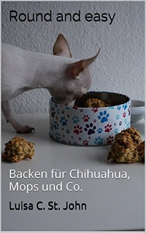 Round and easy: Backen für Chihuahua, Mops und Co.  by  Luisa C. St. John