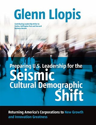 Preparing U.S. Leadership for the Seismic Cultural Demographic Shift: Returning Americas Corporations to New Growth and Innovation Greatness Glenn Llopis