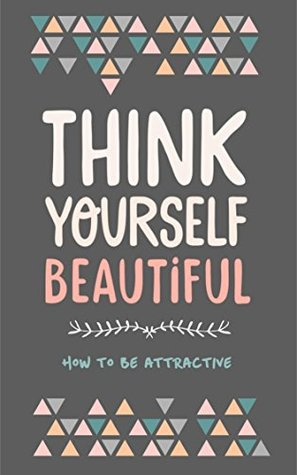 Think Yourself Beautiful: How To Be Attractive Jenny-Marie Penberthy