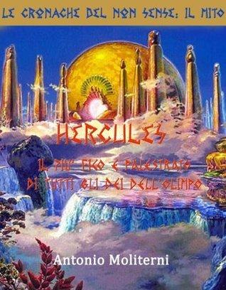 Hercules: Il Più Figo e Palestrato di Tutti gli Dèi dellOlimpo (Le Cronache del Non-Sense: Il Mito Vol. 2) Antonio Moliterni