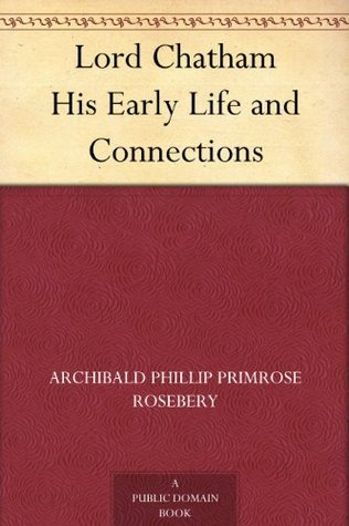Lord Chatham His Early Life and Connections Archibald Phillip Primrose Rosebery