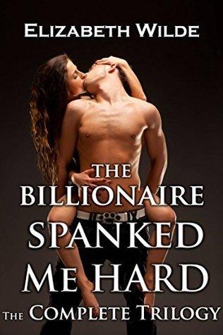 The Billionaire Spanked Me Hard: Completed Trilogy (Complete Novella Sensual Spanking, Alpha Male) Elizabeth Wilde