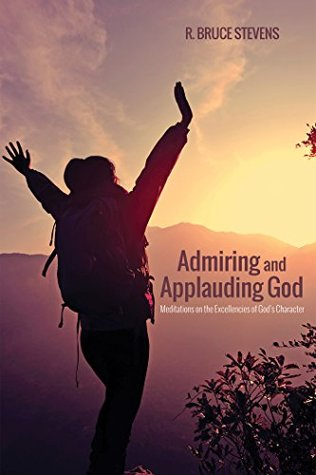 Admiring and Applauding God: Meditations on the Excellencies of Gods Character  by  R. Bruce Stevens