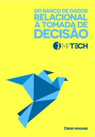 Do Banco de Dados Relacional à Tomada de Decisão (MVTECH Livro 1)  by  Diego Nogare