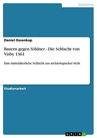 Bauern gegen Söldner - Die Schlacht von Visby 1361: Eine mittelalterliche Schlacht aus archäologischer Sicht Daniel Ossenkop
