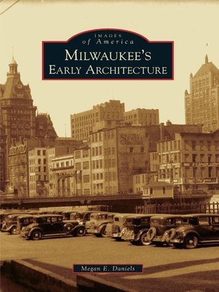Milwaukees Early Architecture (Images of America Series) Megan E. Daniels