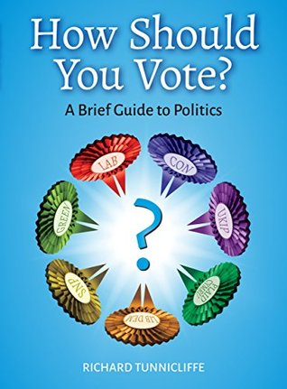 How Should You Vote?: A Brief Guide to Politics Richard Tunnicliffe