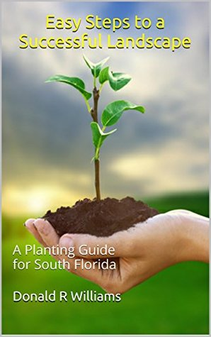 Easy Steps to a Successful Landscape: A Planting Guide for South Florida (Guides for Successful South Florida Landscapes Book 1) Donald R. Williams