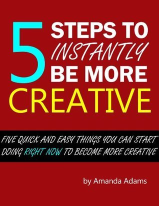 5 Steps to Instantly Be More Creative Amanda Adams