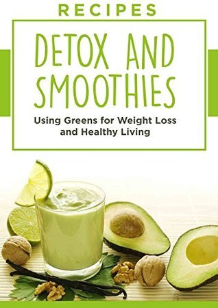 RECIPES: DETOX and SMOOTHIES Using GREENS, For WEIGHT LOSS and HEALTHY LIVING Joanne  Howard
