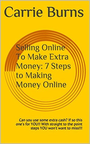 Selling Online To Make Extra Money: 7 Steps to Making Money Online: Can you use some extra cash? If so this ones for YOU!! With straight to the point steps YOU wont want to miss!!! Carrie Burns