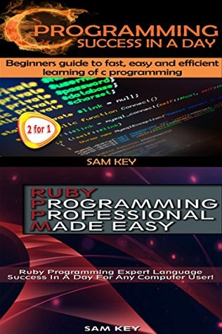 Programming #9: C Programming Success in a Day & Ruby Programming Professional Made Easy Sam Key