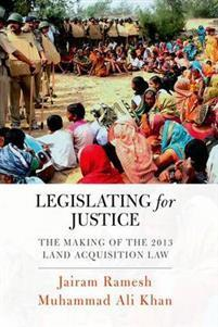 Legislating for Justice: The Making of the 2013 Land Acquisition  by  Jairam Ramesh