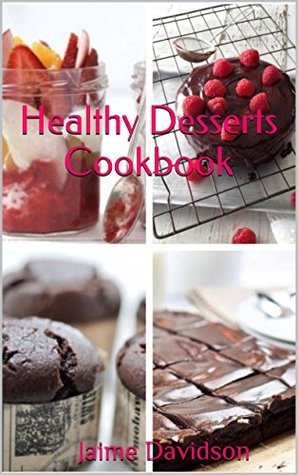 Healthy Desserts: Quick, healthy, delicious and simple recipes youll love! Jaime Davidson