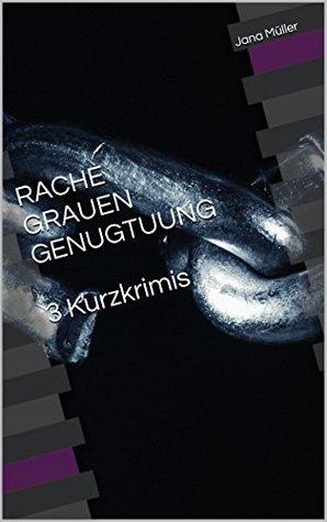 RACHE GRAUEN GENUGTUUNG 3 Kurzkrimis  by  Jana Müller