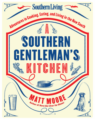 Southern Living A Southern Gentlemans Kitchen: Adventures in Cooking, Eating, and Living in the New South Matt R Moore