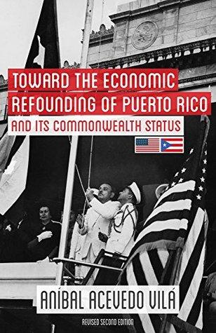 Toward the Economic Refounding of Puerto Rico and its Commonwealth status Aníbal Acevedo Vilá