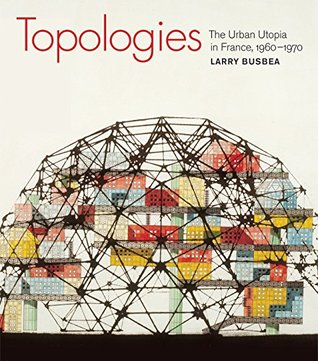 Topologies: The Urban Utopia in France, 1960--1970 Larry Busbea