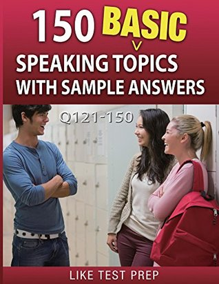 150 Basic Speaking Topics with Sample Answers Q121-150 (240 Basic Speaking Topics 30 Day Pack) Like Test Prep