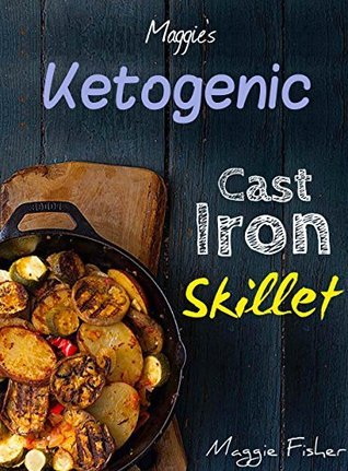 Maggies Ketogenic Cast Iron Skillet Cookbook: Delectable, Low Carb, High Fat, Hearty Recipes to Trigger Ketosis and Accelerate Weight Loss!  by  Maggie Fisher