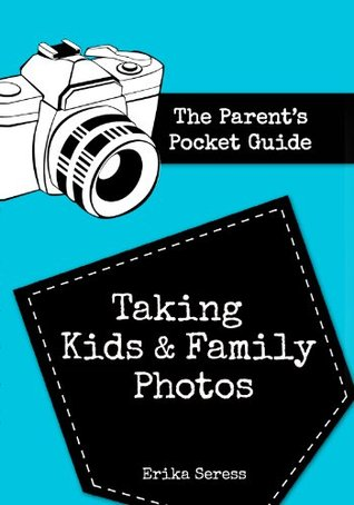 The Parents Pocket Guide: Taking Kids and Family Photos Erika Seress