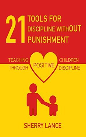 21 Tools for Discipline Without Punishment: Teaching Children Through Positive Discipline  by  Sherry Lance