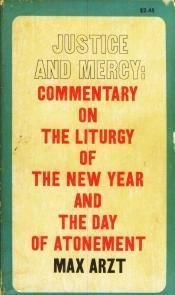 Justice and Mercy: Commentary on the Liturgy of the New Year and The Day of Atonement Max Arzt