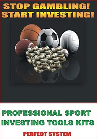 PROFESSIONAL SPORT INVESTING TOOLS KITS: Stop Gambling! Start Investing Raymond King
