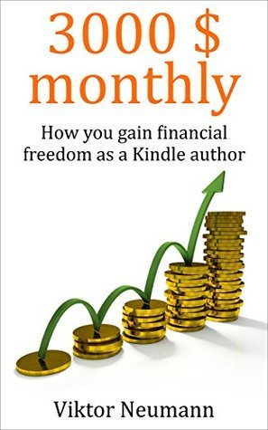 3000 $ monthly: How you gain financial freedom as a Kindle author  by  Viktor Neumann