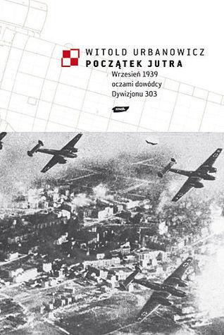 Początek jutra : wrzesień 1939 oczami dowódcy Dywizjonu 303 Witold Urbanowicz