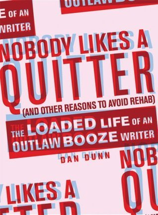 Nobody Likes a Quitter (and other reasons to avoid rehab): The Loaded Life of an Outlaw Booze Writer Dan Dunn
