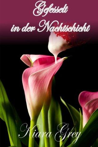 Gefesselt in der Nachtschicht * Bett - Geflüster 32 - erotische & lustvolle Verführung, BDSM Erotik, Lust, Liebe, Leidenschaft Phantasien Roman Geschichten Kiara Grey