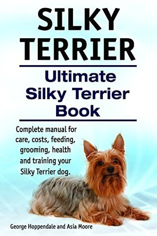 Silky Terrier Dog. Silky Terrier complete manual for care, costs, feeding, grooming, health and training. Ultimate Silky Terrier Book. George Hoppendale
