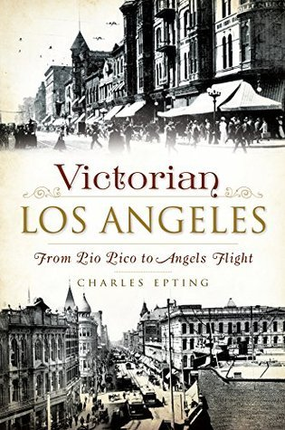 Victorian Los Angeles: From Pio Pico to Angels Flight  by  Charles Epting