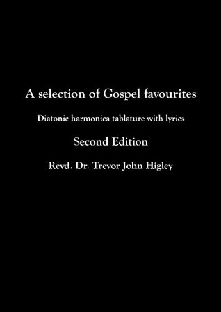 A Selection of Gospel Favourites: Diatonic harmonica tablature with lyrics  by  Revd. Dr. Trevor John Higley
