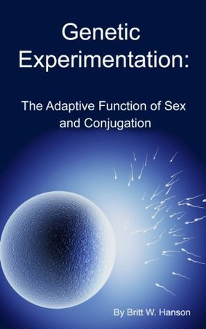 Genetic Experimentation: The Adaptive Function of Sex and Conjugation  by  Britt Hanson