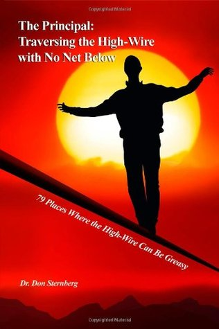 The Principal: Traversing the High-Wire with No Net Below: 79 Places Where the High-Wire Can Be Greasy  by  Don Sternberg