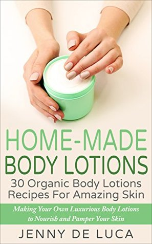 Home-Made Body Lotions - 30 Organic Body Lotion Recipes For Amazing Skin: Making Your Own Luxurious Body Lotions That Nourish And Pamper Your Skin (Luxury Homemade Beauty Products Book 2)  by  Jenny De Luca