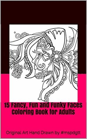 15 Fancy, Fun and Funky Faces Coloring Book for Adults: Original Art Hand Drawn  by  #mspdgtt (Coloring Books by #MsPdgtt) by Maria Padgett