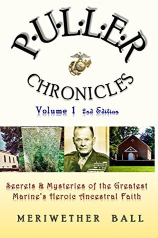 Puller Chronicles Volume 1: Secrets and Mysteries of the Greatest Marines Heroic Ancestral Faith Meriwether Ball