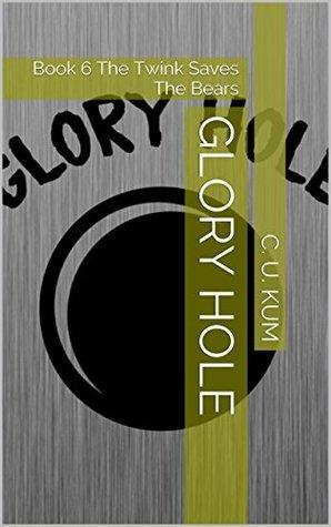 Glory Hole: Book 6 The Twink Saves The Bears  by  C. U. Kum