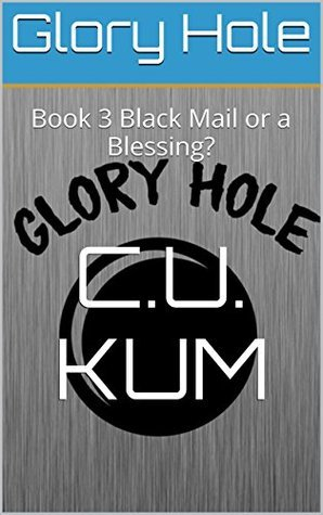 Glory Hole: Book 3 Blackmail or Blessing?  by  C.U. Kum