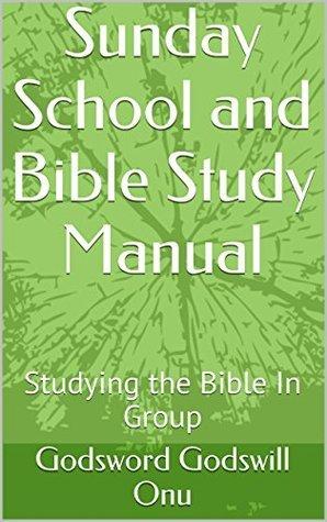 Sunday School and Bible Study Manual: Studying the Bible In Group Godsword Godswill Onu