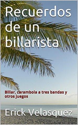 Recuerdos de un billarista: Billar, carambola a tres bandas y otros juegos  by  Erick Velasquez