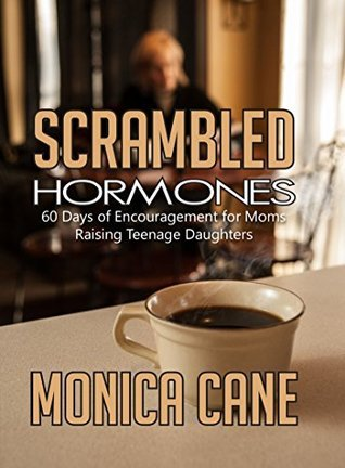 Scramble Hormones: 60 Days of Encouragement for Moms Raising Teenage Daughters Monica Cane
